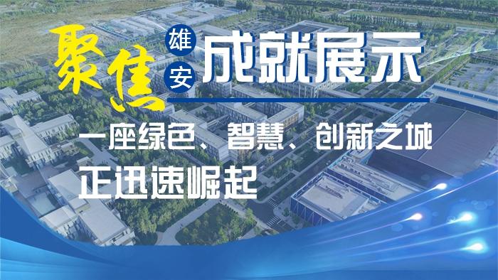 聚焦雄安成就展示丨一座绿色、智慧、创新之城正迅速崛起