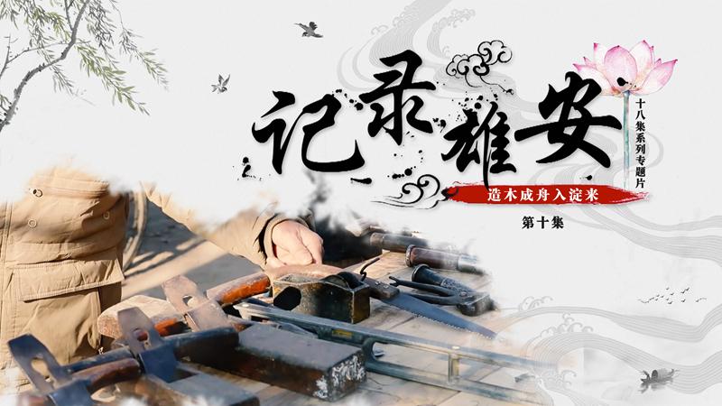 《记录雄安》第十集:造木成舟入淀来
