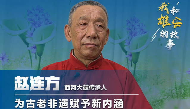 我和雄安的故事⑩丨西河大鼓传承人赵连方:为古老非遗赋予新内涵