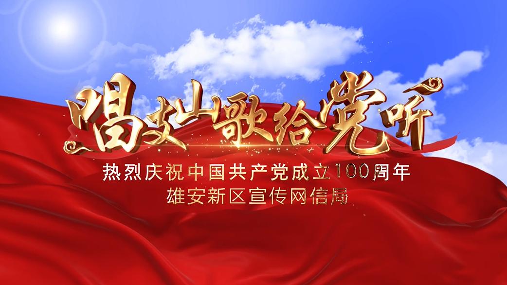 """MV丨庆祝中国共产党成立100周年——""""唱支山歌给党听""""唱响雄安新区"""