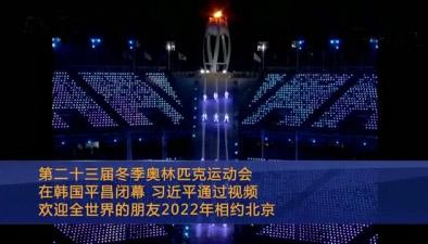 第二十三届冬季奥林匹克运动会在韩国平昌闭幕 习近平通过视频欢迎全世界的朋友2022年相约北京